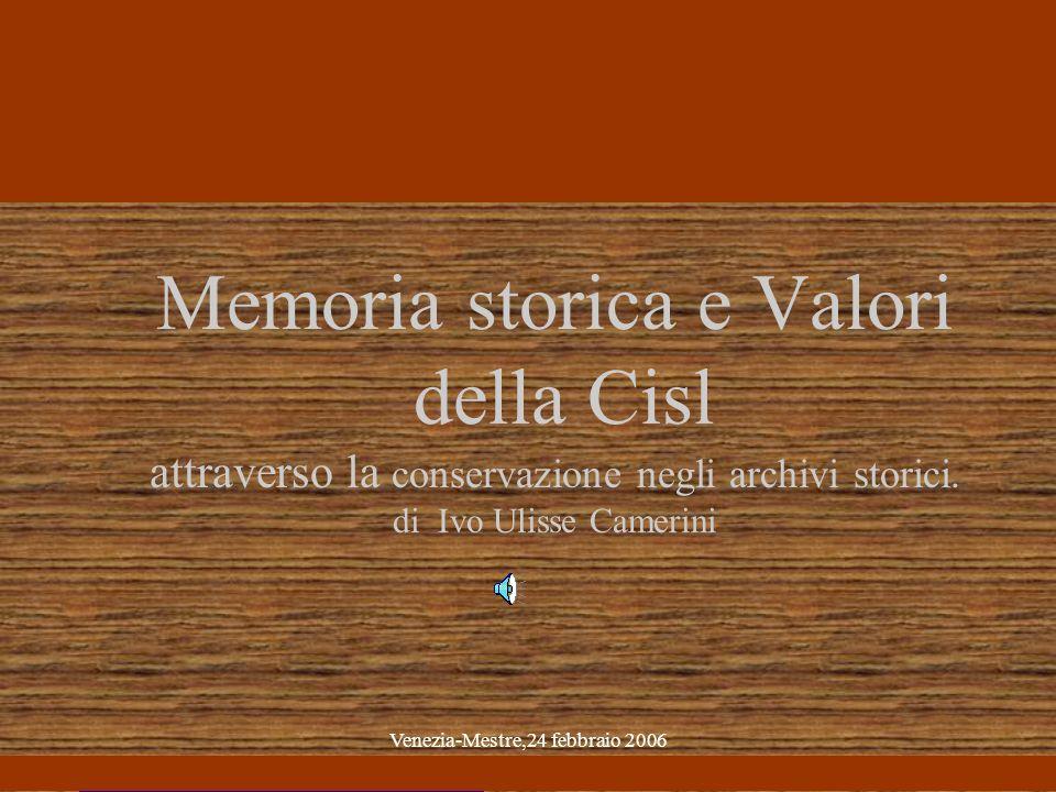 Venezia-Mestre,24 febbraio 2006 Memoria storica e Valori della Cisl attraverso la conservazione negli archivi storici.