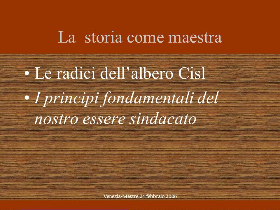 Venezia-Mestre,24 febbraio 2006 La storia come maestra Le radici dellalbero Cisl I principi fondamentali del nostro essere sindacato