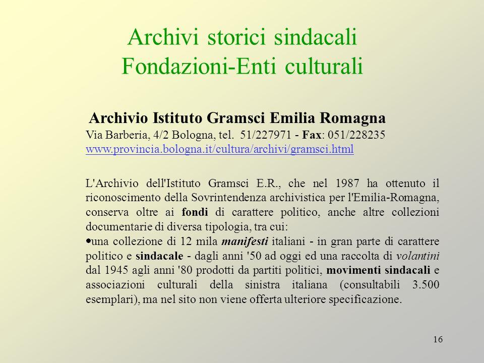 16 Archivi storici sindacali Fondazioni-Enti culturali Archivio Istituto Gramsci Emilia Romagna Via Barberia, 4/2 Bologna, tel. 51/227971 - Fax: 051/2