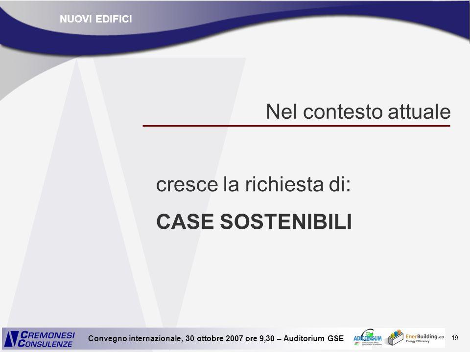 19 Convegno internazionale, 30 ottobre 2007 ore 9,30 – Auditorium GSE Nel contesto attuale cresce la richiesta di: CASE SOSTENIBILI NUOVI EDIFICI