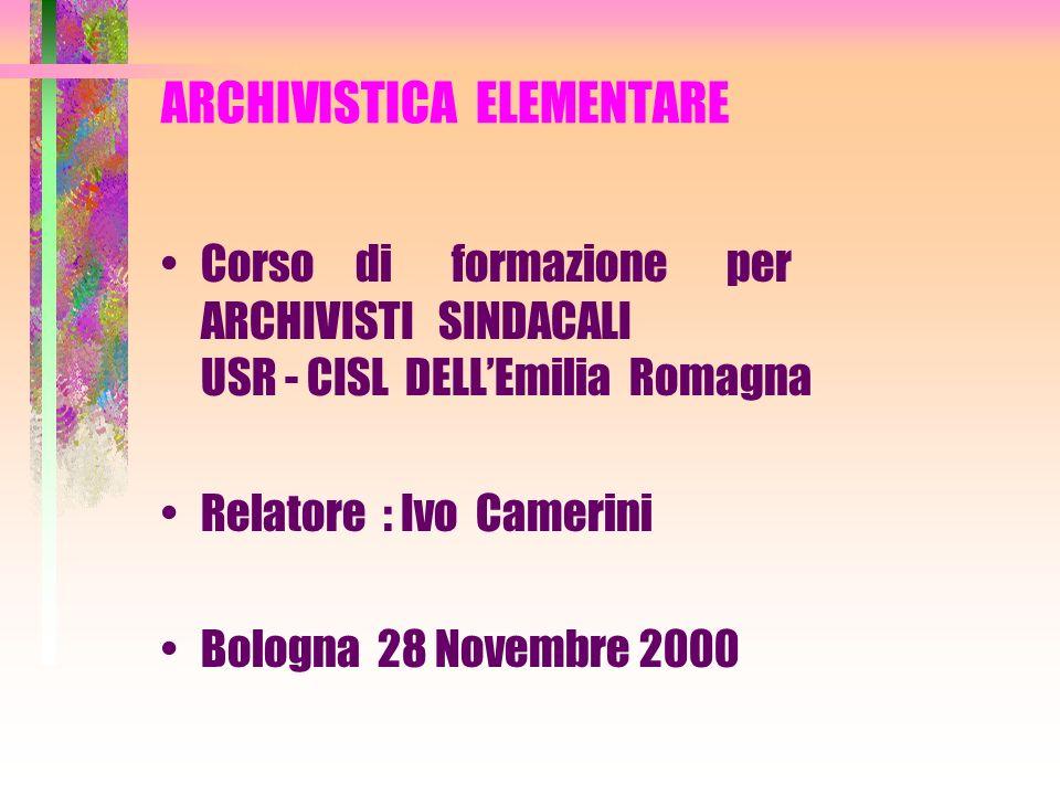 ARCHIVISTICA ELEMENTARE Corso di formazione per ARCHIVISTI SINDACALI USR - CISL DELLEmilia Romagna Relatore : Ivo Camerini Bologna 28 Novembre 2000