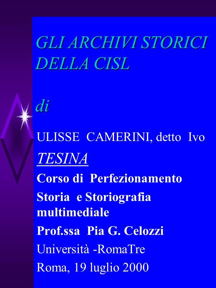 GLI ARCHIVI STORICI DELLA CISL di ULISSE CAMERINI, detto Ivo TESINA Corso di Perfezionamento Storia e Storiografia multimediale Prof.ssa Pia G. Celozz