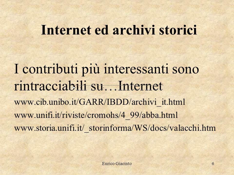 Enrico Giacinto6 Internet ed archivi storici I contributi più interessanti sono rintracciabili su…Internet www.cib.unibo.it/GARR/IBDD/archivi_it.html www.unifi.it/riviste/cromohs/4_99/abba.html www.storia.unifi.it/_storinforma/WS/docs/valacchi.htm