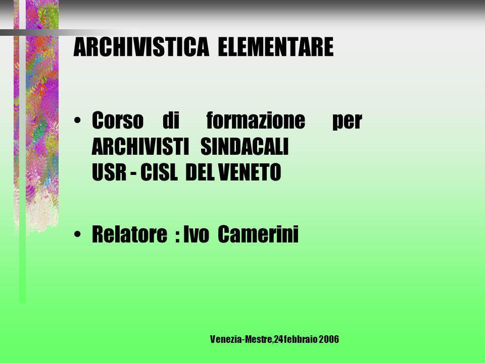 Venezia-Mestre,24 febbraio 2006 ARCHIVISTICA ELEMENTARE Corso di formazione per ARCHIVISTI SINDACALI USR - CISL DEL VENETO Relatore : Ivo Camerini