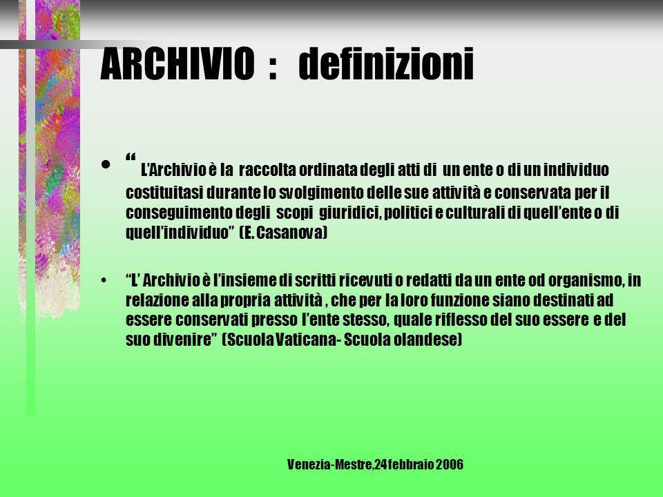 Venezia-Mestre,24 febbraio 2006 ARCHIVIO : definizione Insieme di documenti raccolti o prodotti da un ente o una persona nell esercizio delle sue attività