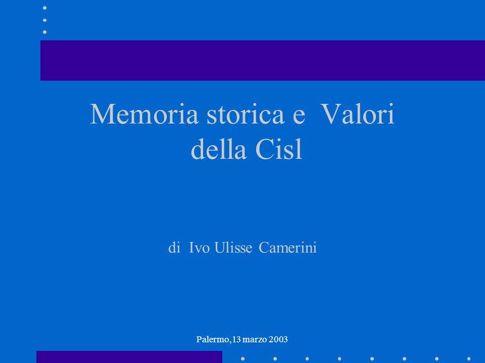 Palermo,13 marzo 2003 Memoria storica e Valori della Cisl di Ivo Ulisse Camerini