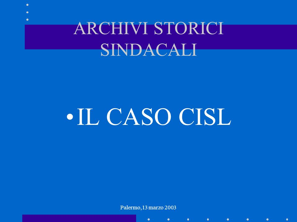 Palermo,13 marzo 2003 ARCHIVI STORICI SINDACALI IL CASO CISL