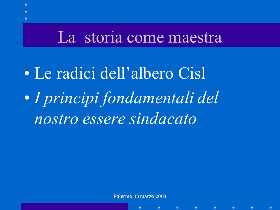 Palermo,13 marzo 2003 La storia come maestra Le radici dellalbero Cisl I principi fondamentali del nostro essere sindacato