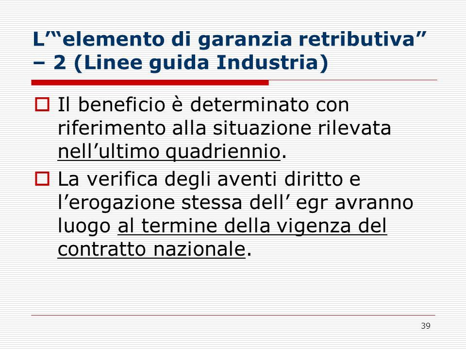 39 Lelemento di garanzia retributiva – 2 (Linee guida Industria) Il beneficio è determinato con riferimento alla situazione rilevata nellultimo quadri