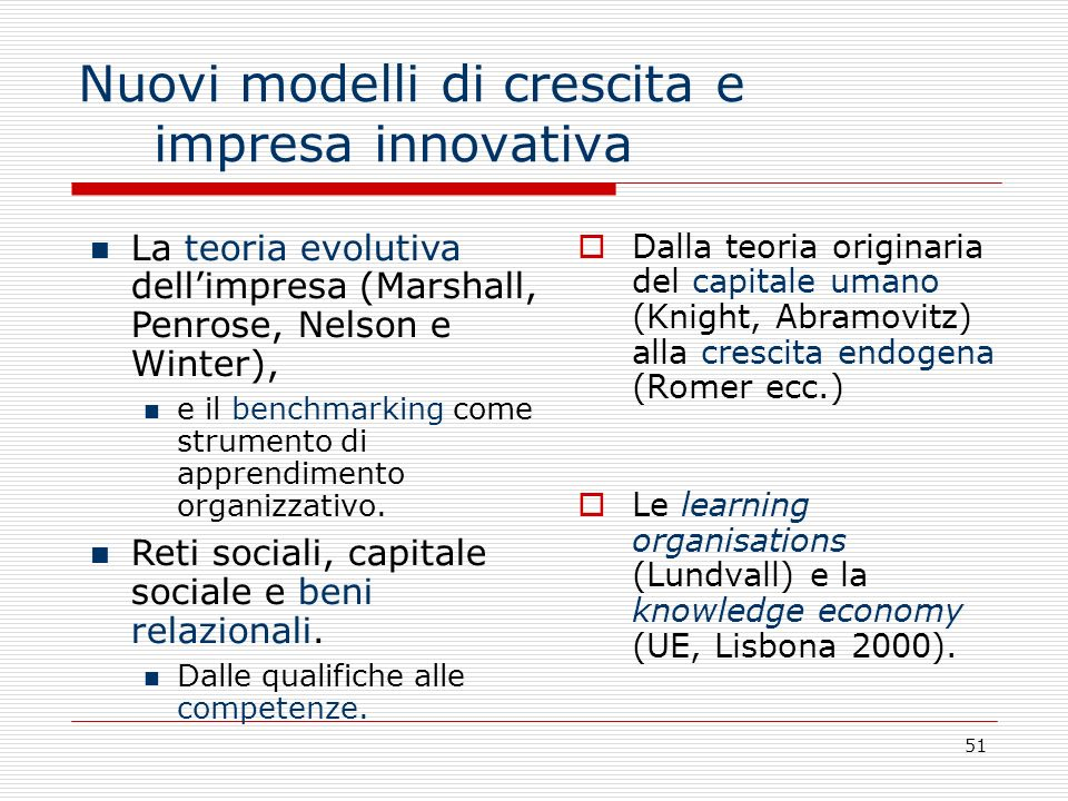 51 Nuovi modelli di crescita e impresa innovativa Dalla teoria originaria del capitale umano (Knight, Abramovitz) alla crescita endogena (Romer ecc.)