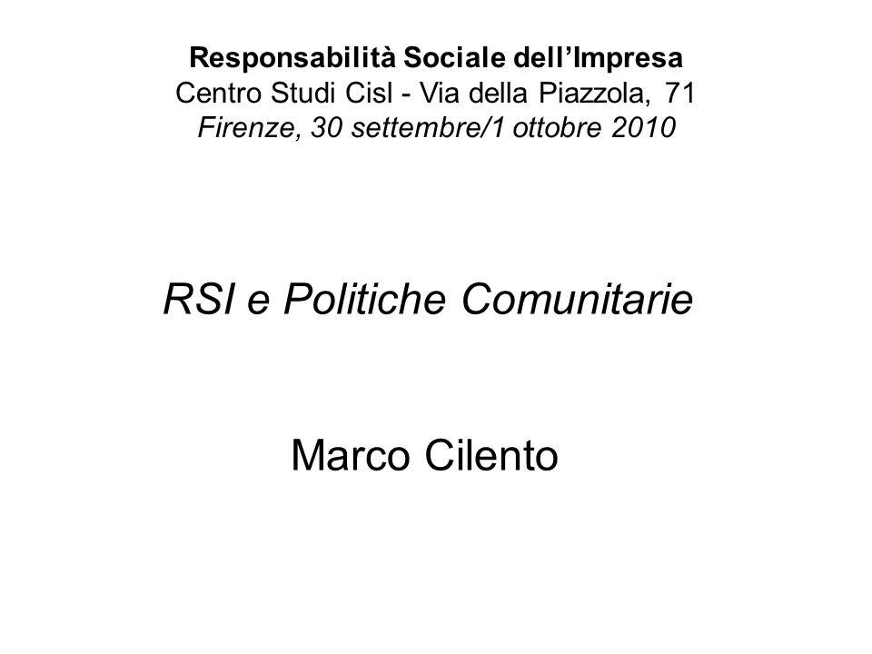 Responsabilità Sociale dellImpresa Centro Studi Cisl - Via della Piazzola, 71 Firenze, 30 settembre/1 ottobre 2010 RSI e Politiche Comunitarie Marco Cilento
