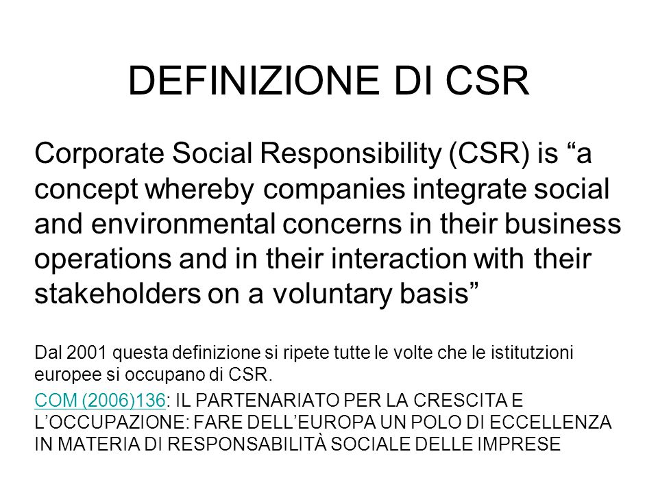 DEFINIZIONE DI CSR Corporate Social Responsibility (CSR) is a concept whereby companies integrate social and environmental concerns in their business operations and in their interaction with their stakeholders on a voluntary basis Dal 2001 questa definizione si ripete tutte le volte che le istitutzioni europee si occupano di CSR.