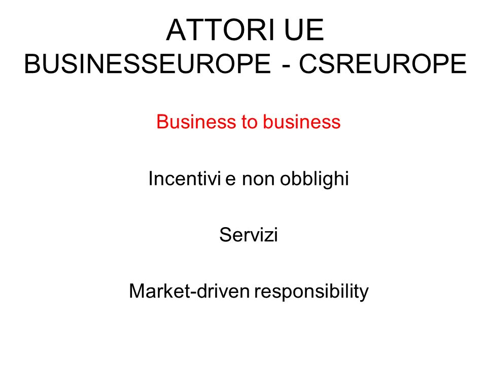 ATTORI UE BUSINESSEUROPE - CSREUROPE Business to business Incentivi e non obblighi Servizi Market-driven responsibility