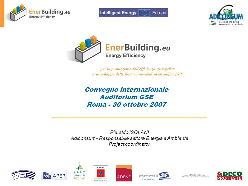 Convegno Internazionale Auditorium GSE Roma - 30 ottobre 2007 per la promozione dell efficienza energetica e lo sviluppo delle fonti rinnovabili negli edifici civili Pieraldo ISOLANI Adiconsum - Responsabile settore Energia e Ambiente Project coordinator