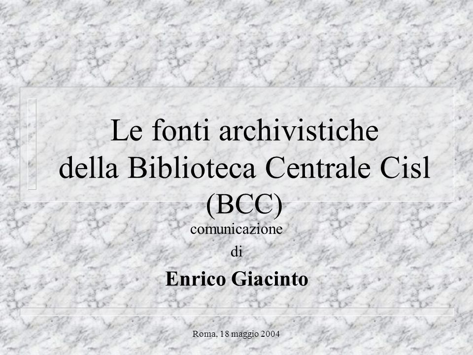 Roma, 18 maggio 2004 Le fonti archivistiche della Biblioteca Centrale Cisl (BCC) comunicazione di Enrico Giacinto