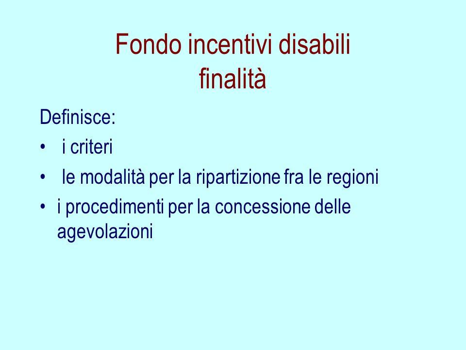 Fondo incentivi disabili finalità Definisce: i criteri le modalità per la ripartizione fra le regioni i procedimenti per la concessione delle agevolaz