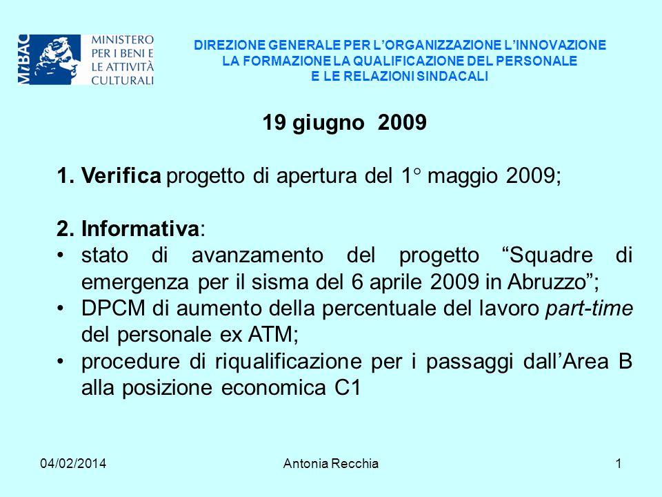 04/02/2014Antonia Recchia1 DIREZIONE GENERALE PER LORGANIZZAZIONE LINNOVAZIONE LA FORMAZIONE LA QUALIFICAZIONE DEL PERSONALE E LE RELAZIONI SINDACALI 19 giugno 2009 1.Verifica progetto di apertura del 1° maggio 2009; 2.Informativa: stato di avanzamento del progetto Squadre di emergenza per il sisma del 6 aprile 2009 in Abruzzo; DPCM di aumento della percentuale del lavoro part-time del personale ex ATM; procedure di riqualificazione per i passaggi dallArea B alla posizione economica C1