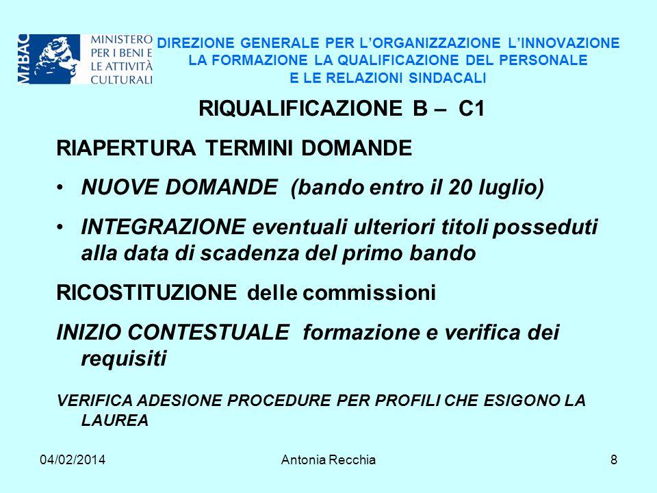 04/02/2014Antonia Recchia8 DIREZIONE GENERALE PER LORGANIZZAZIONE LINNOVAZIONE LA FORMAZIONE LA QUALIFICAZIONE DEL PERSONALE E LE RELAZIONI SINDACALI RIQUALIFICAZIONE B – C1 RIAPERTURA TERMINI DOMANDE NUOVE DOMANDE (bando entro il 20 luglio) INTEGRAZIONE eventuali ulteriori titoli posseduti alla data di scadenza del primo bando RICOSTITUZIONE delle commissioni INIZIO CONTESTUALE formazione e verifica dei requisiti VERIFICA ADESIONE PROCEDURE PER PROFILI CHE ESIGONO LA LAUREA