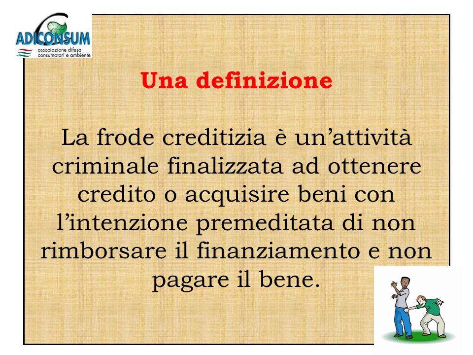 Una definizione La frode creditizia è unattività criminale finalizzata ad ottenere credito o acquisire beni con lintenzione premeditata di non rimborsare il finanziamento e non pagare il bene.