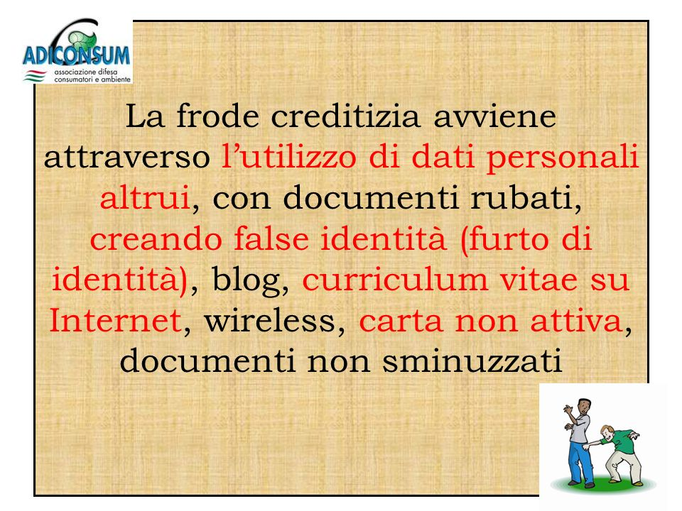 La frode creditizia avviene attraverso lutilizzo di dati personali altrui, con documenti rubati, creando false identità (furto di identità), blog, curriculum vitae su Internet, wireless, carta non attiva, documenti non sminuzzati