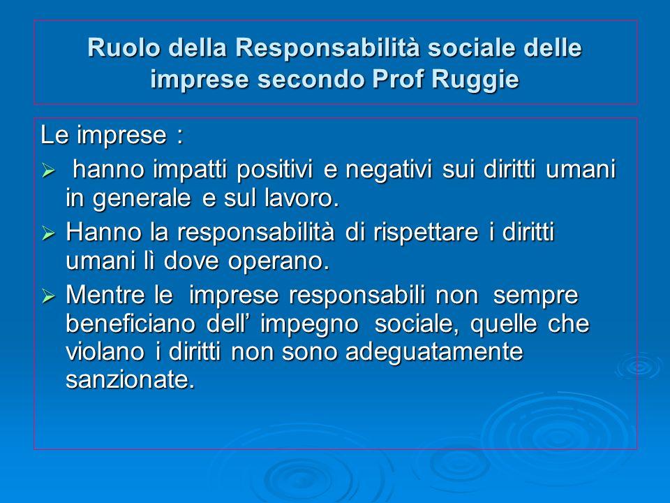 Ruolo della Responsabilità sociale delle imprese secondo Prof Ruggie Le imprese : hanno impatti positivi e negativi sui diritti umani in generale e su