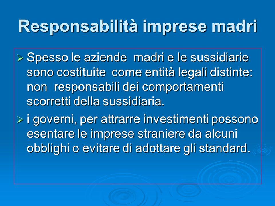 Responsabilità imprese madri Spesso le aziende madri e le sussidiarie sono costituite come entità legali distinte: non responsabili dei comportamenti