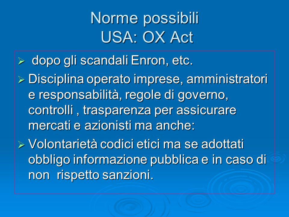 Norme possibili USA: OX Act dopo gli scandali Enron, etc. dopo gli scandali Enron, etc. Disciplina operato imprese, amministratori e responsabilità, r