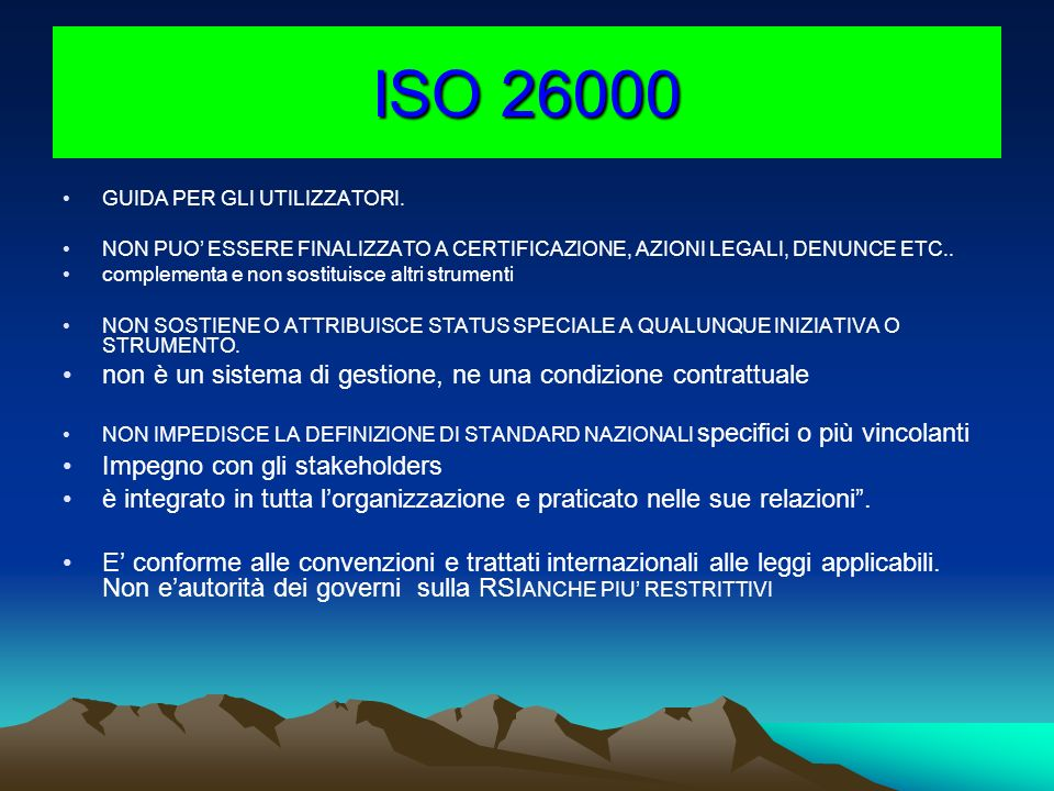 ISO 26000 GUIDA PER GLI UTILIZZATORI. NON PUO ESSERE FINALIZZATO A CERTIFICAZIONE, AZIONI LEGALI, DENUNCE ETC.. complementa e non sostituisce altri st