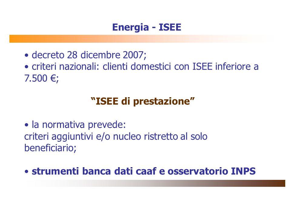 Energia - ISEE decreto 28 dicembre 2007; criteri nazionali: clienti domestici con ISEE inferiore a 7.500 ; ISEE di prestazione la normativa prevede: c