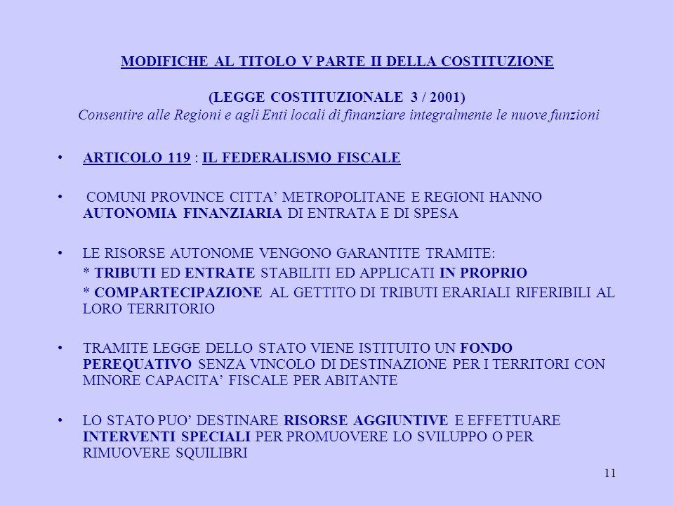 11 MODIFICHE AL TITOLO V PARTE II DELLA COSTITUZIONE (LEGGE COSTITUZIONALE 3 / 2001) Consentire alle Regioni e agli Enti locali di finanziare integralmente le nuove funzioni ARTICOLO 119 : IL FEDERALISMO FISCALE COMUNI PROVINCE CITTA METROPOLITANE E REGIONI HANNO AUTONOMIA FINANZIARIA DI ENTRATA E DI SPESA LE RISORSE AUTONOME VENGONO GARANTITE TRAMITE: * TRIBUTI ED ENTRATE STABILITI ED APPLICATI IN PROPRIO * COMPARTECIPAZIONE AL GETTITO DI TRIBUTI ERARIALI RIFERIBILI AL LORO TERRITORIO TRAMITE LEGGE DELLO STATO VIENE ISTITUITO UN FONDO PEREQUATIVO SENZA VINCOLO DI DESTINAZIONE PER I TERRITORI CON MINORE CAPACITA FISCALE PER ABITANTE LO STATO PUO DESTINARE RISORSE AGGIUNTIVE E EFFETTUARE INTERVENTI SPECIALI PER PROMUOVERE LO SVILUPPO O PER RIMUOVERE SQUILIBRI