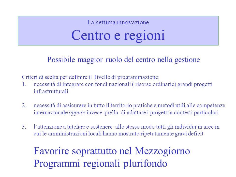 La settima innovazione Centro e regioni Possibile maggior ruolo del centro nella gestione Criteri di scelta per definire il livello di programmazione: