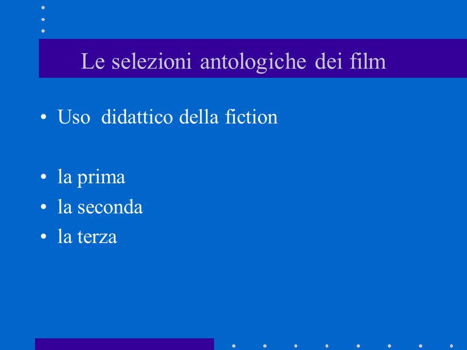 Le selezioni antologiche dei film Uso didattico della fiction la prima la seconda la terza