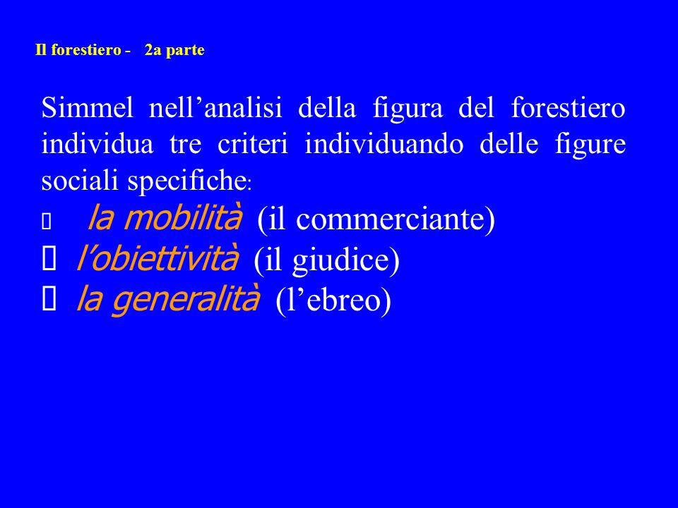 Il forestiero - 2a parte Simmel nellanalisi della figura del forestiero individua tre criteri individuando delle figure sociali specifiche : la mobili