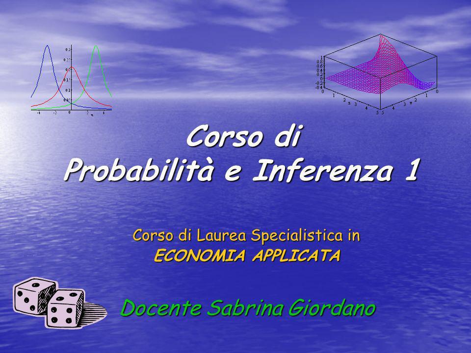 Corso di Probabilità e Inferenza 1 Corso di Laurea Specialistica in ECONOMIA APPLICATA Docente Sabrina Giordano
