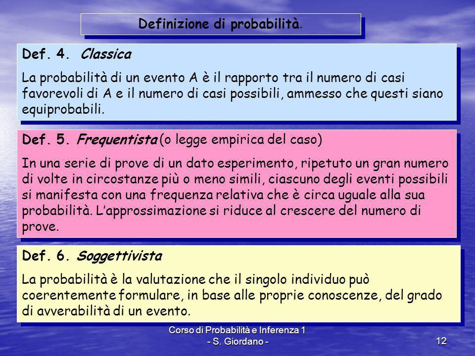 Corso di Probabilità e Inferenza 1 - S. Giordano -12 Def. 4. Classica La probabilità di un evento A è il rapporto tra il numero di casi favorevoli di