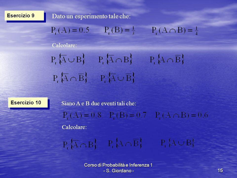 Corso di Probabilità e Inferenza 1 - S. Giordano -15 Esercizio 9 Dato un esperimento tale che: Calcolare: Esercizio 10 Siano A e B due eventi tali che
