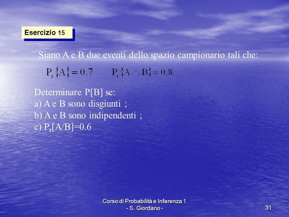 Corso di Probabilità e Inferenza 1 - S. Giordano -31 Esercizio 15 Siano A e B due eventi dello spazio campionario tali che: Determinare P[B] se: a) A