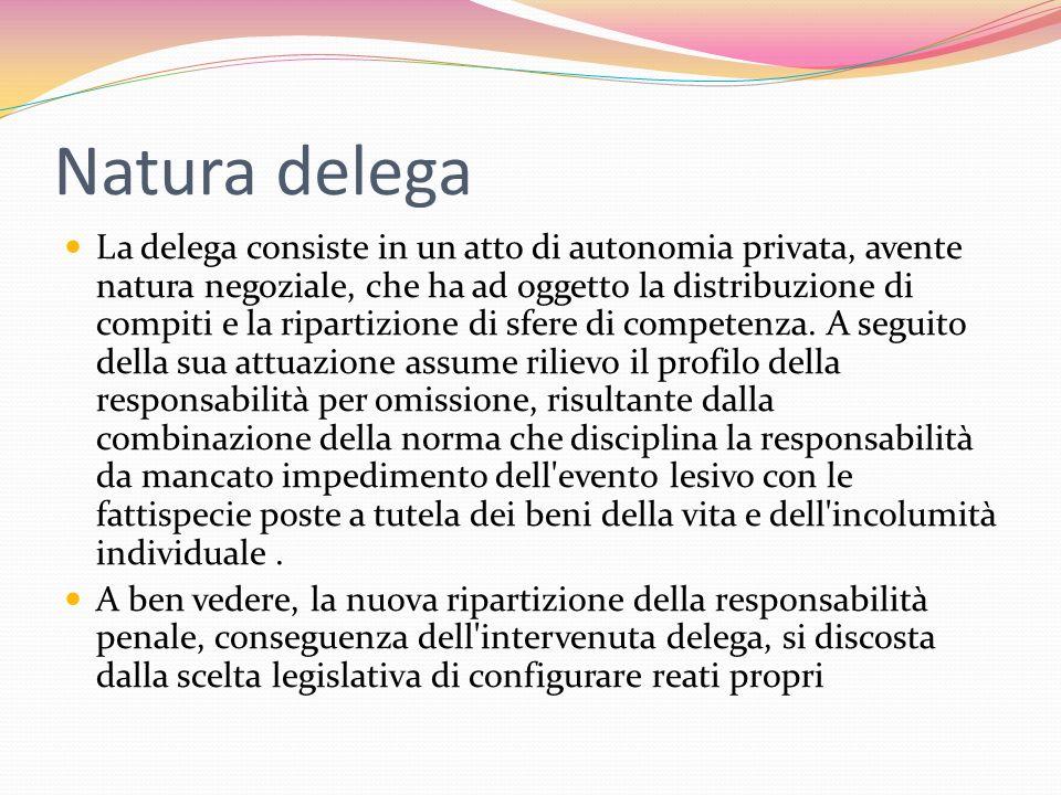 Natura delega La delega consiste in un atto di autonomia privata, avente natura negoziale, che ha ad oggetto la distribuzione di compiti e la ripartizione di sfere di competenza.