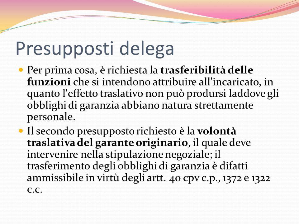Presupposti delega Per prima cosa, è richiesta la trasferibilità delle funzioni che si intendono attribuire all incaricato, in quanto l effetto traslativo non può prodursi laddove gli obblighi di garanzia abbiano natura strettamente personale.