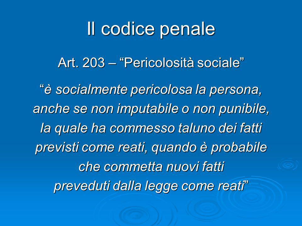 Il codice penale Art. 203 – Pericolosità sociale è socialmente pericolosa la persona,è socialmente pericolosa la persona, anche se non imputabile o no