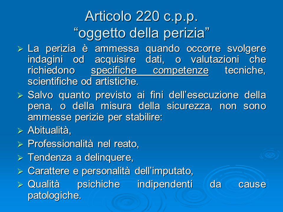 Articolo 220 c.p.p. oggetto della perizia La perizia è ammessa quando occorre svolgere indagini od acquisire dati, o valutazioni che richiedono specif