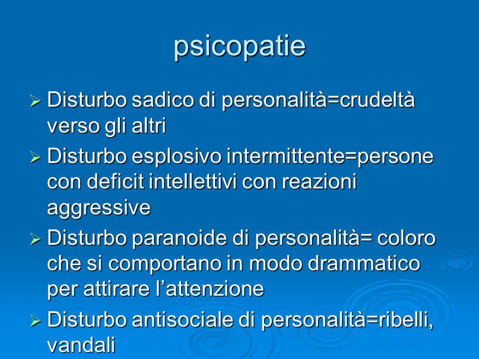 psicopatie Disturbo sadico di personalità=crudeltà verso gli altri Disturbo sadico di personalità=crudeltà verso gli altri Disturbo esplosivo intermit