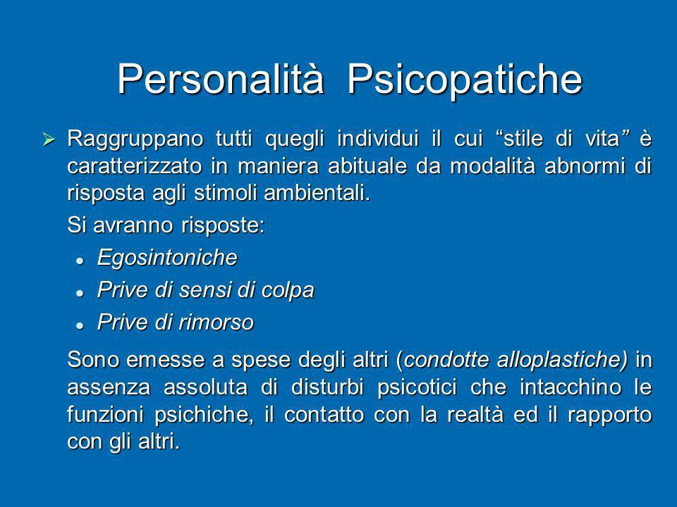 Personalità Psicopatiche Raggruppano tutti quegli individui il cui stile di vita è caratterizzato in maniera abituale da modalità abnormi di risposta