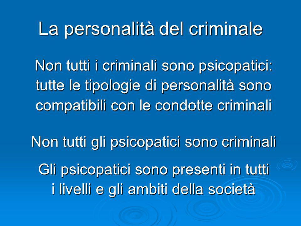 La personalità del criminale Non tutti i criminali sono psicopatici: tutte le tipologie di personalità sono compatibili con le condotte criminali Non
