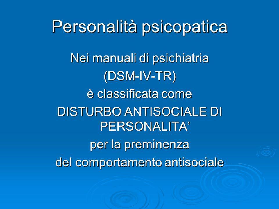Personalità psicopatica Nei manuali di psichiatria (DSM-IV-TR) è classificata come DISTURBO ANTISOCIALE DI PERSONALITA per la preminenza del comportam