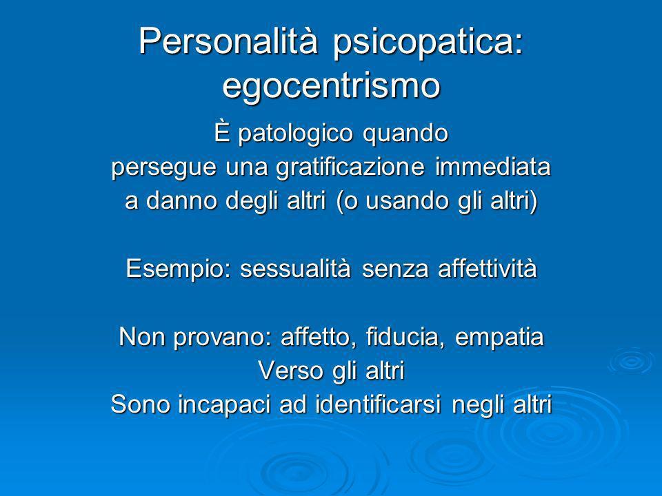 Personalità psicopatica: egocentrismo È patologico quando persegue una gratificazione immediata a danno degli altri (o usando gli altri) Esempio: sess