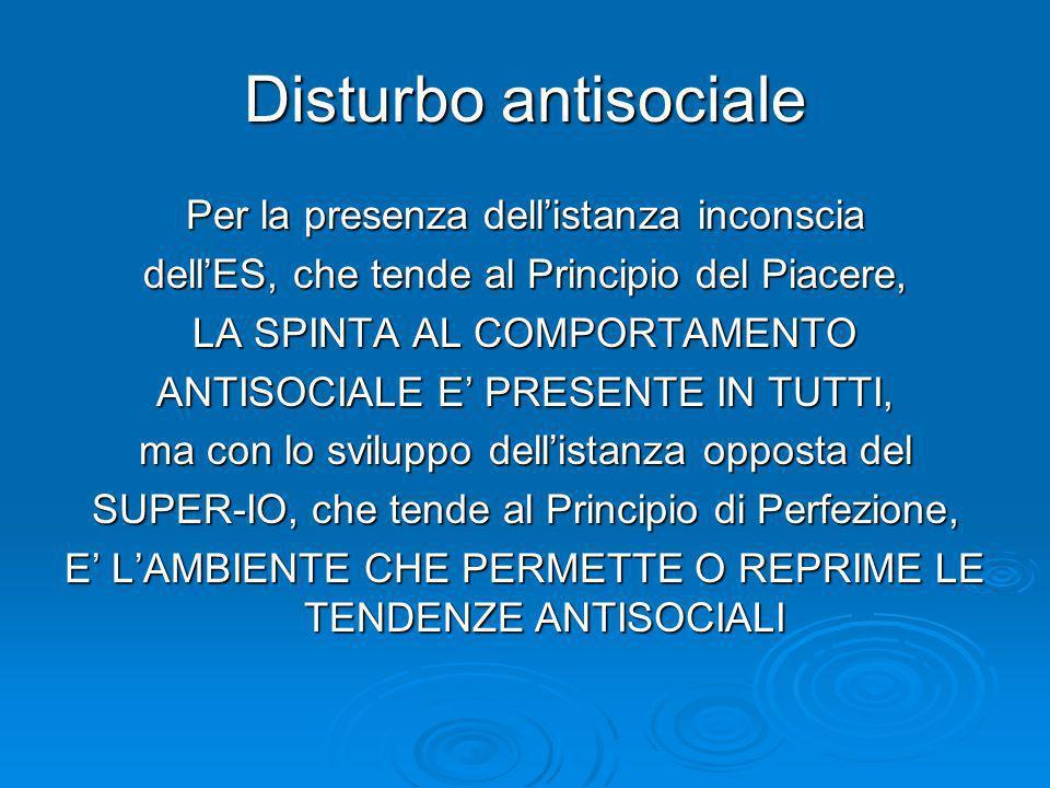 Disturbo antisociale Per la presenza dellistanza inconscia dellES, che tende al Principio del Piacere, LA SPINTA AL COMPORTAMENTO ANTISOCIALE E PRESEN