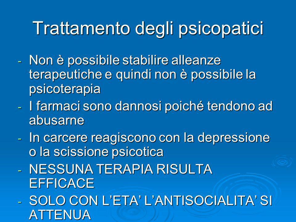 Trattamento degli psicopatici - Non è possibile stabilire alleanze terapeutiche e quindi non è possibile la psicoterapia - I farmaci sono dannosi poic