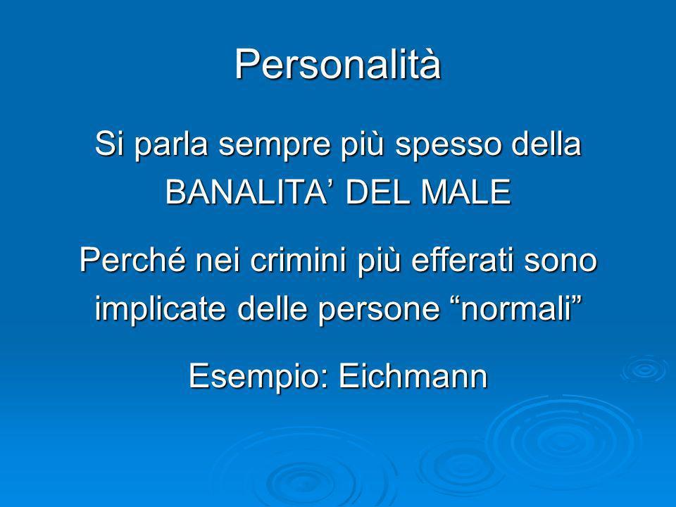 Personalità Si parla sempre più spesso della BANALITA DEL MALE Perché nei crimini più efferati sono implicate delle persone normali Esempio: Eichmann