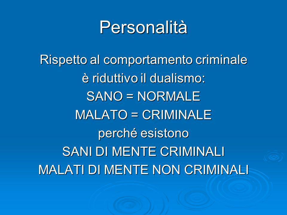 Personalità Rispetto al comportamento criminale è riduttivo il dualismo: SANO = NORMALE MALATO = CRIMINALE perché esistono SANI DI MENTE CRIMINALI MAL